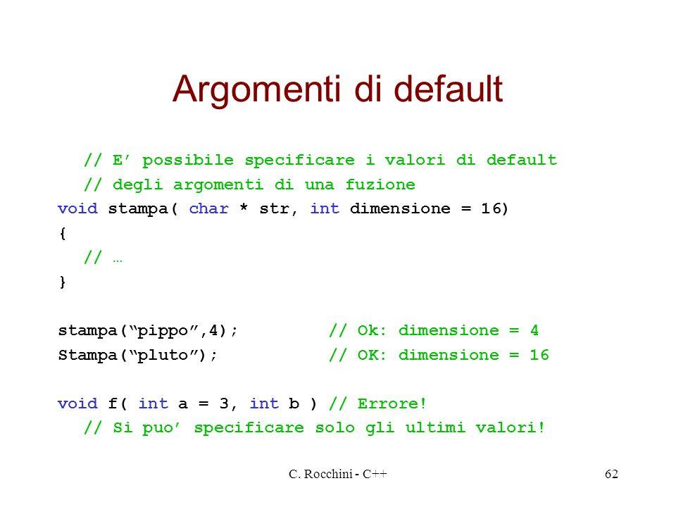 C. Rocchini - C++62 Argomenti di default // E possibile specificare i valori di default // degli argomenti di una fuzione void stampa( char * str, int