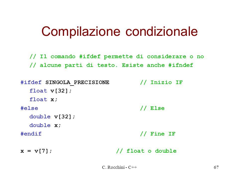 C. Rocchini - C++67 Compilazione condizionale // Il comando #ifdef permette di considerare o no // alcune parti di testo. Esiste anche #ifndef #ifdef