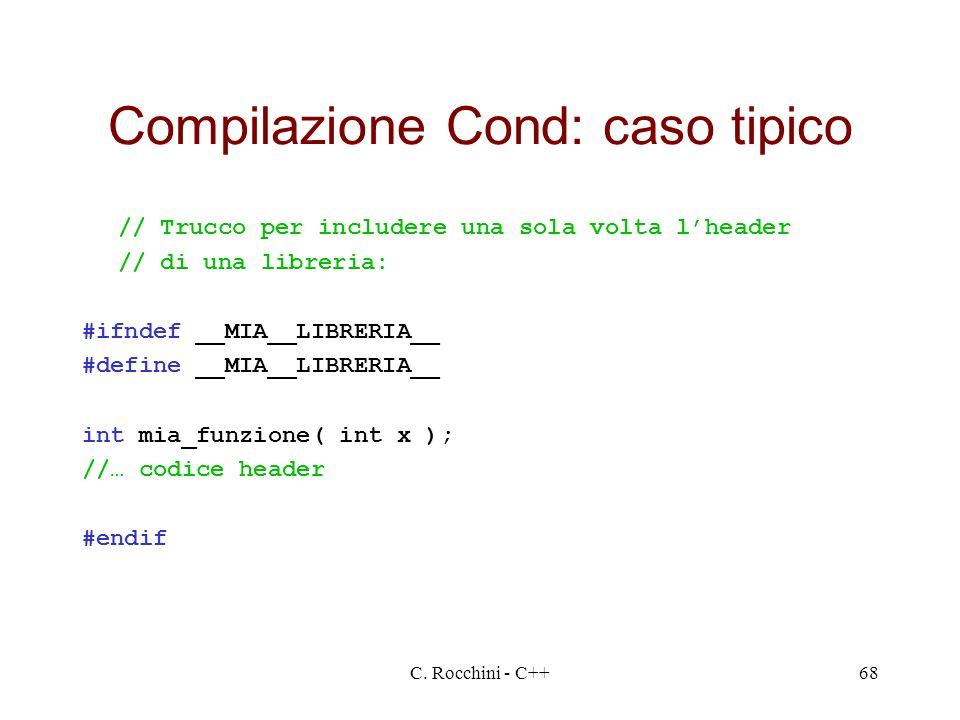 C. Rocchini - C++68 Compilazione Cond: caso tipico // Trucco per includere una sola volta lheader // di una libreria: #ifndef __MIA__LIBRERIA__ #defin