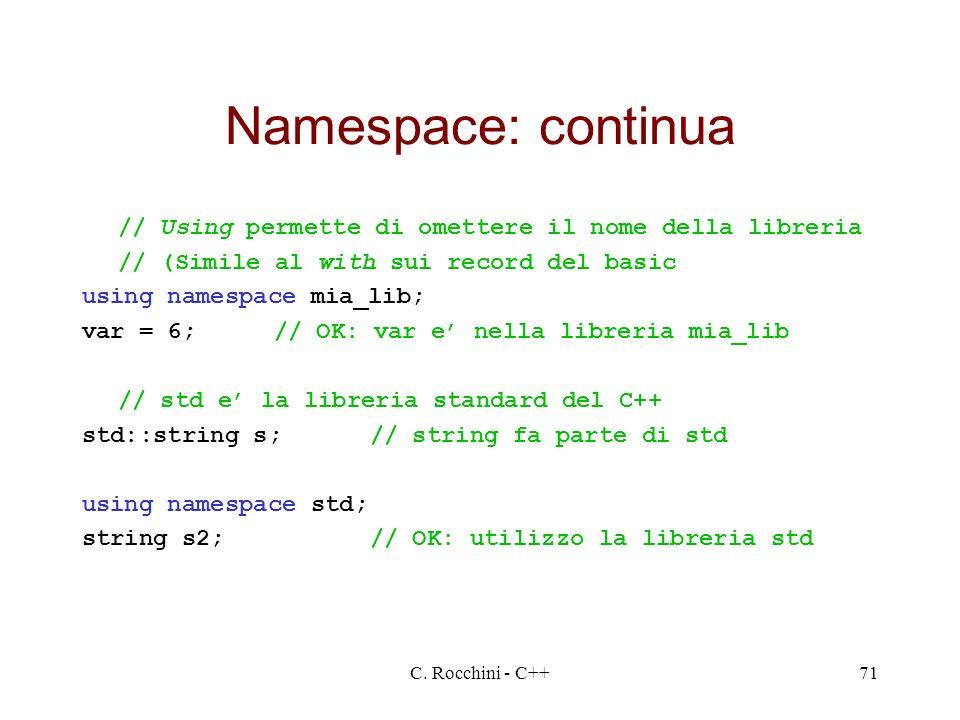 C. Rocchini - C++71 Namespace: continua // Using permette di omettere il nome della libreria // (Simile al with sui record del basic using namespace m