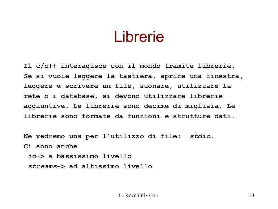 C. Rocchini - C++73 Librerie Il c/c++ interagisce con il mondo tramite librerie. Se si vuole leggere la tastiera, aprire una finestra, leggere e scriv