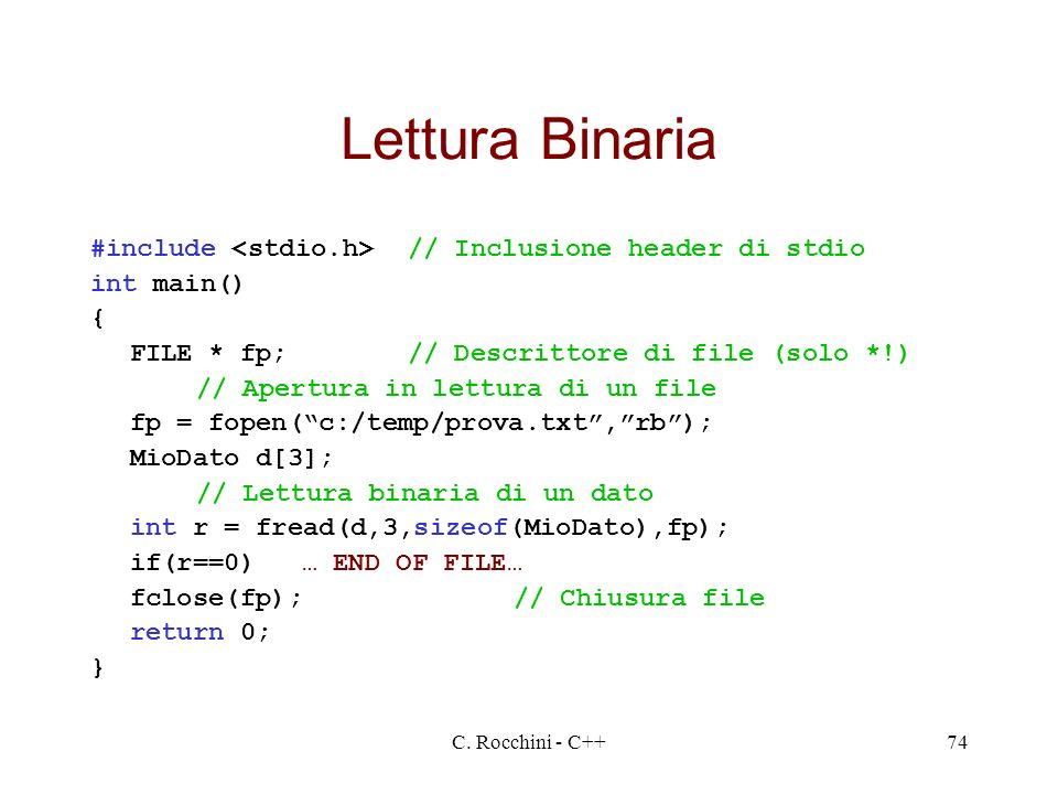 C. Rocchini - C++74 Lettura Binaria #include // Inclusione header di stdio int main() { FILE * fp;// Descrittore di file (solo *!) // Apertura in lett