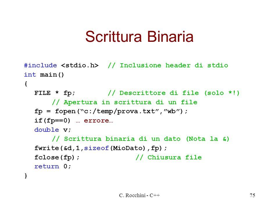C. Rocchini - C++75 Scrittura Binaria #include // Inclusione header di stdio int main() { FILE * fp;// Descrittore di file (solo *!) // Apertura in sc
