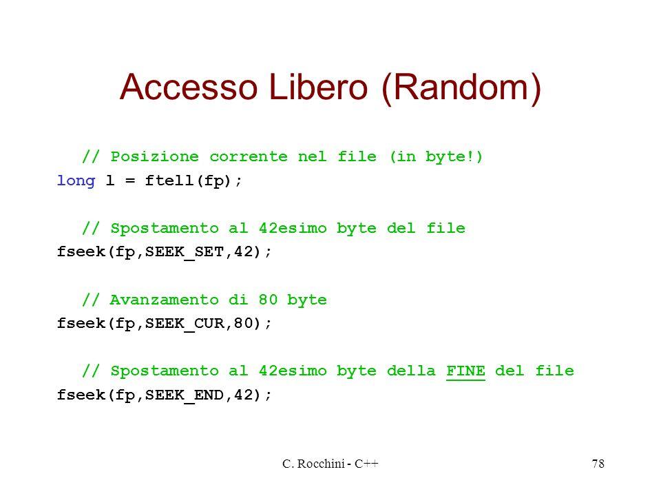 C. Rocchini - C++78 Accesso Libero (Random) // Posizione corrente nel file (in byte!) long l = ftell(fp); // Spostamento al 42esimo byte del file fsee