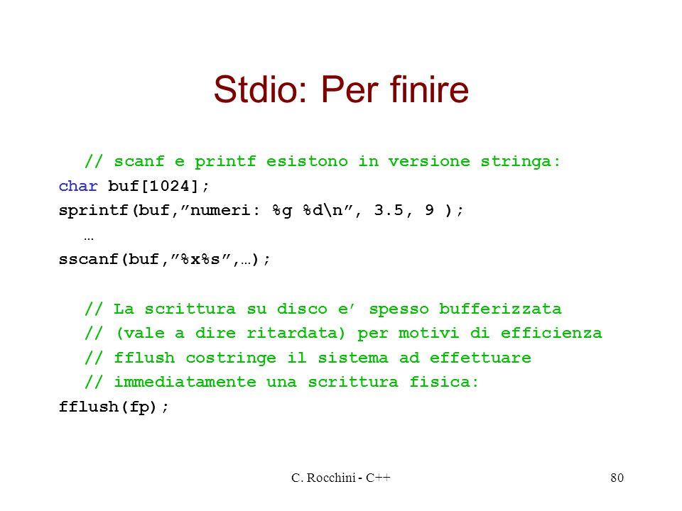C. Rocchini - C++80 Stdio: Per finire // scanf e printf esistono in versione stringa: char buf[1024]; sprintf(buf,numeri: %g %d\n, 3.5, 9 ); … sscanf(