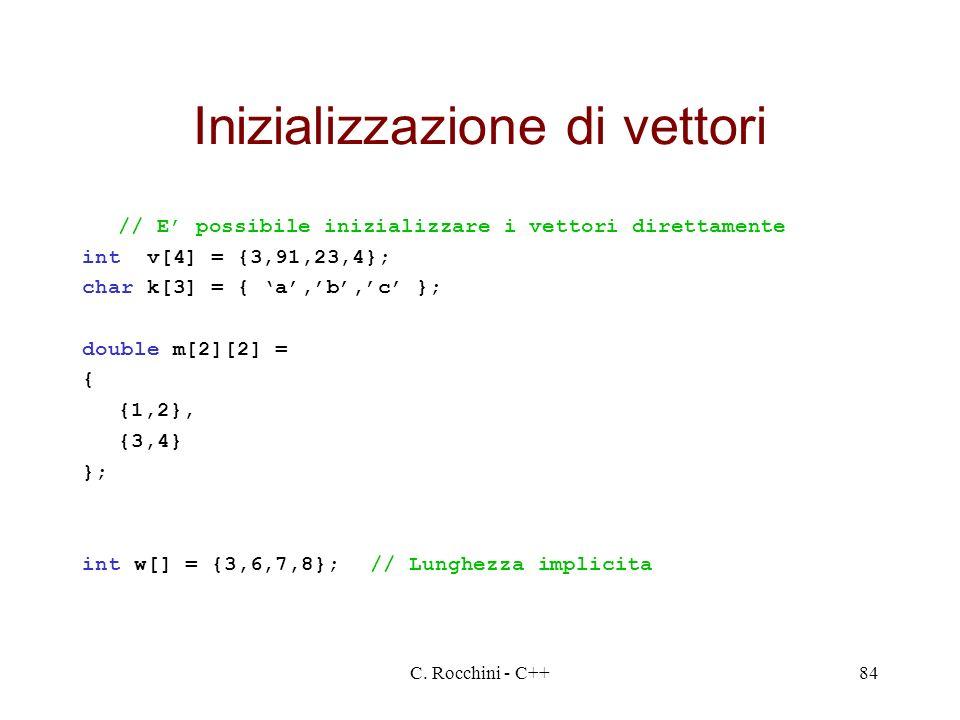 C. Rocchini - C++84 Inizializzazione di vettori // E possibile inizializzare i vettori direttamente int v[4] = {3,91,23,4}; char k[3] = { a,b,c }; dou