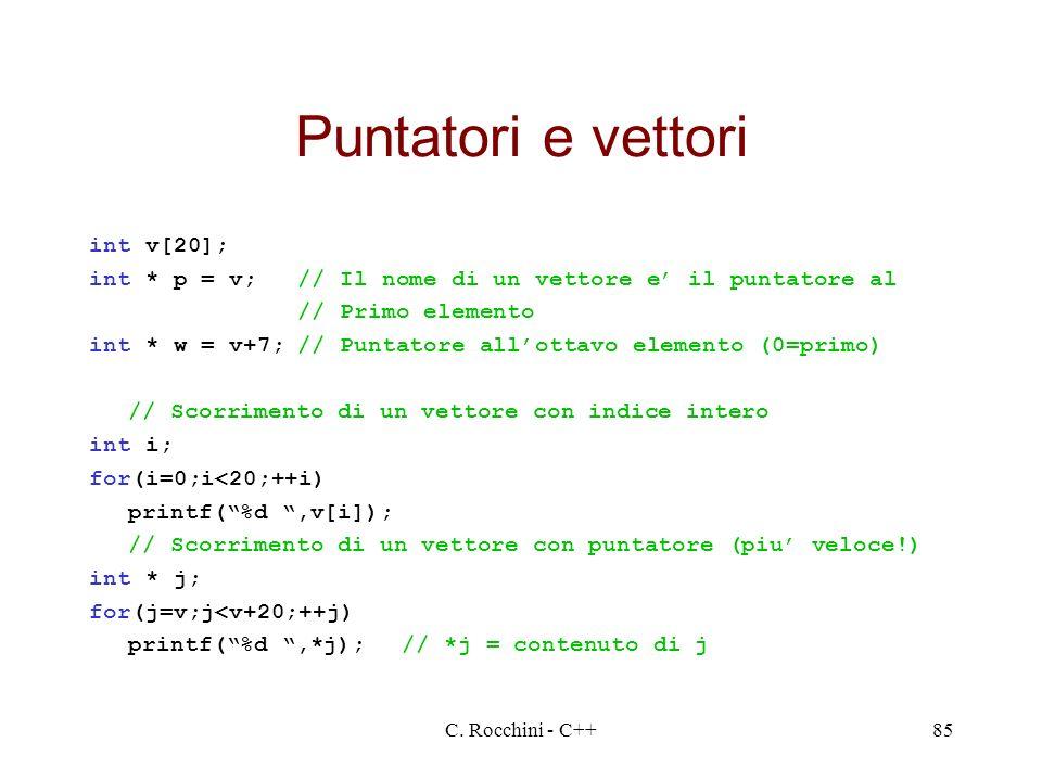 C. Rocchini - C++85 Puntatori e vettori int v[20]; int * p = v;// Il nome di un vettore e il puntatore al // Primo elemento int * w = v+7;// Puntatore