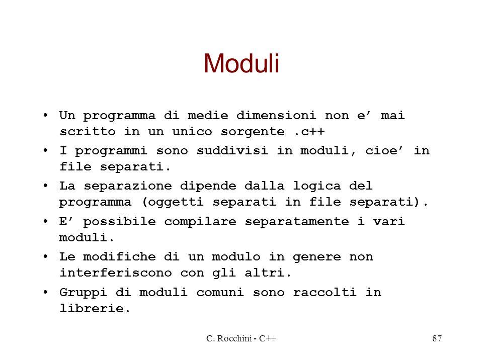 C. Rocchini - C++87 Moduli Un programma di medie dimensioni non e mai scritto in un unico sorgente.c++ I programmi sono suddivisi in moduli, cioe in f