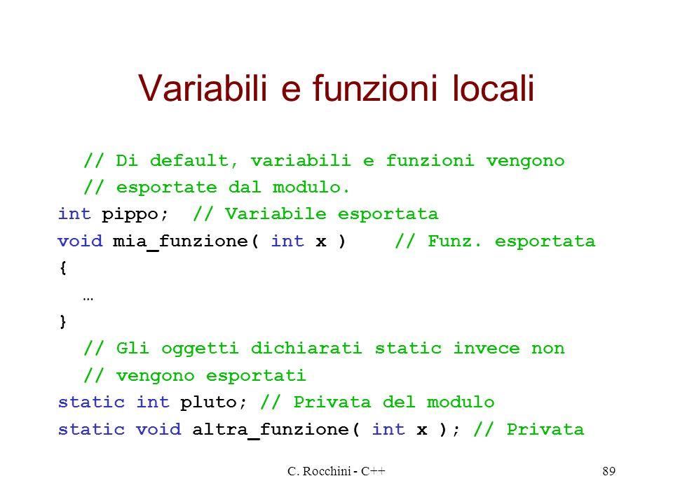 C. Rocchini - C++89 Variabili e funzioni locali // Di default, variabili e funzioni vengono // esportate dal modulo. int pippo;// Variabile esportata