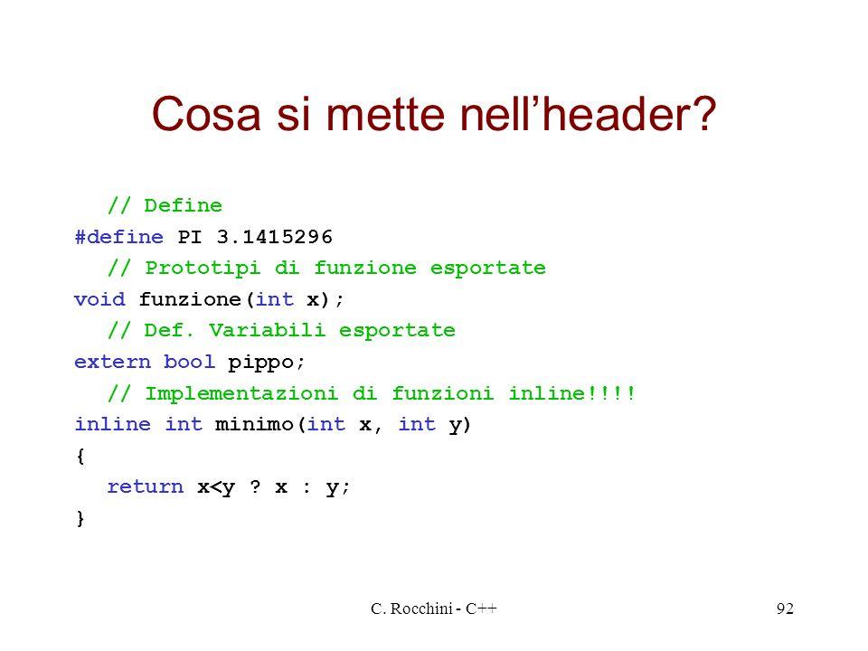 C. Rocchini - C++92 Cosa si mette nellheader? // Define #define PI 3.1415296 // Prototipi di funzione esportate void funzione(int x); // Def. Variabil