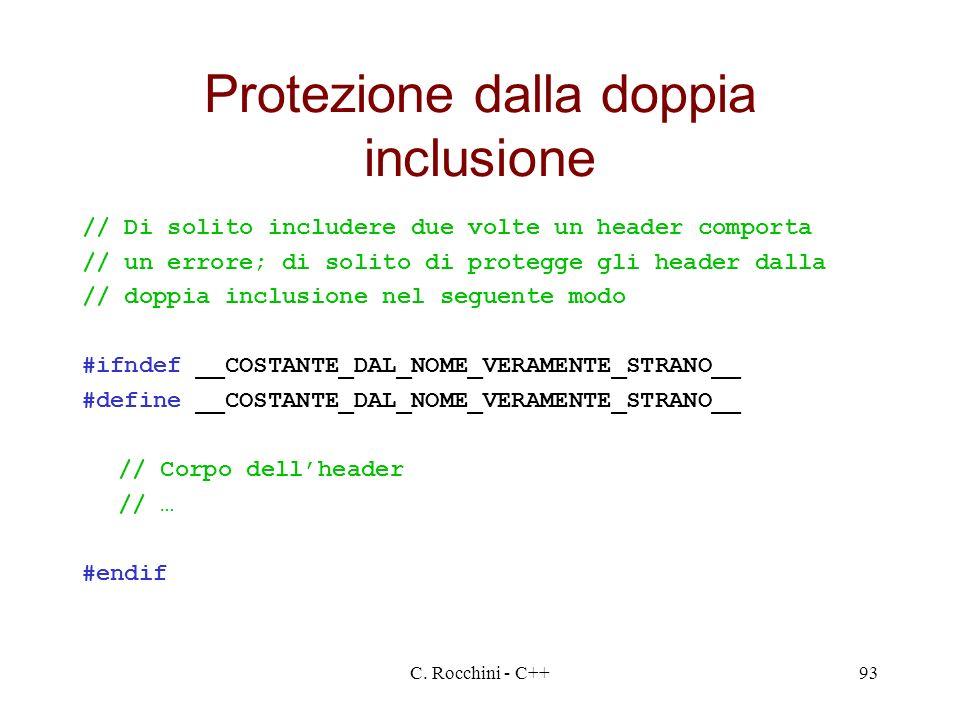 C. Rocchini - C++93 Protezione dalla doppia inclusione // Di solito includere due volte un header comporta // un errore; di solito di protegge gli hea