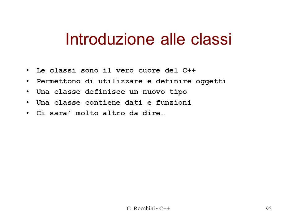 C. Rocchini - C++95 Introduzione alle classi Le classi sono il vero cuore del C++ Permettono di utilizzare e definire oggetti Una classe definisce un