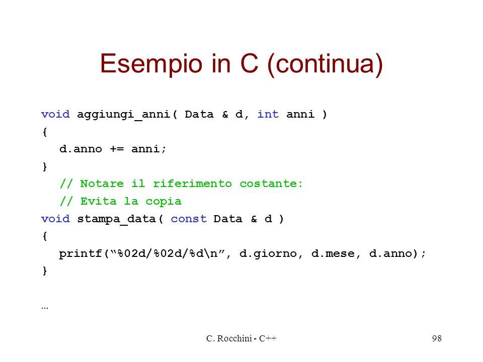 C. Rocchini - C++98 Esempio in C (continua) void aggiungi_anni( Data & d, int anni ) { d.anno += anni; } // Notare il riferimento costante: // Evita l