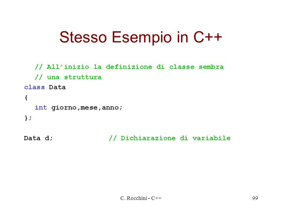 C. Rocchini - C++99 Stesso Esempio in C++ // Allinizio la definizione di classe sembra // una struttura class Data { int giorno,mese,anno; }; Data d;/