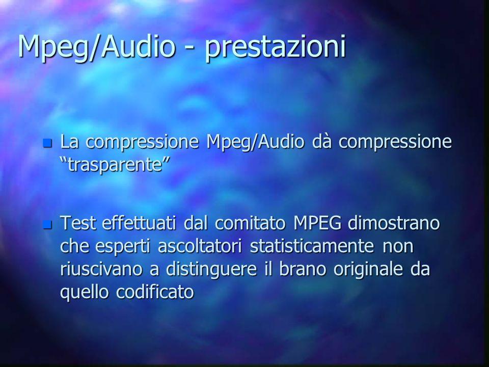 Mpeg/Audio - prestazioni n La compressione Mpeg/Audio dà compressione trasparente n Test effettuati dal comitato MPEG dimostrano che esperti ascoltatori statisticamente non riuscivano a distinguere il brano originale da quello codificato