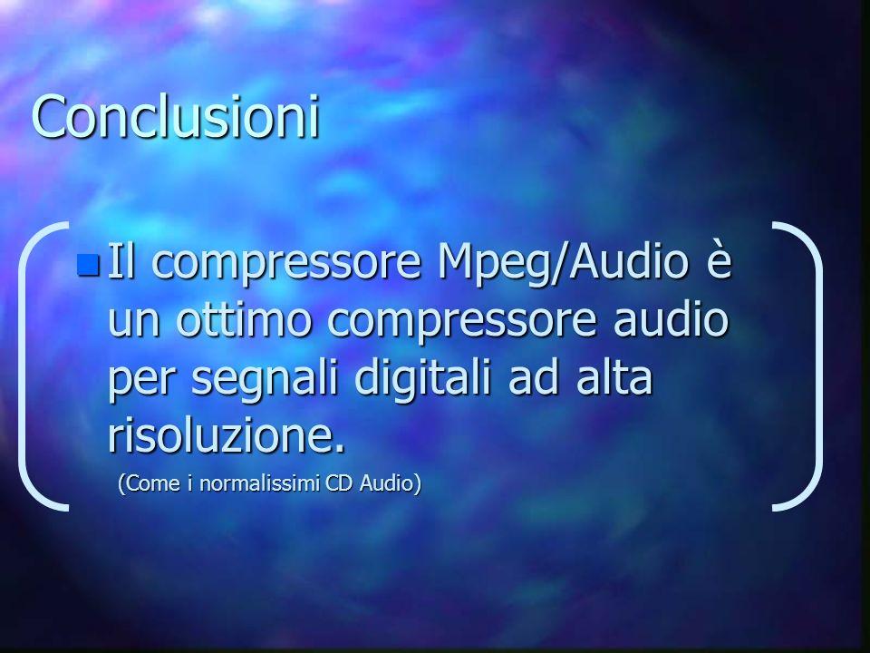 Conclusioni n Il compressore Mpeg/Audio è un ottimo compressore audio per segnali digitali ad alta risoluzione.
