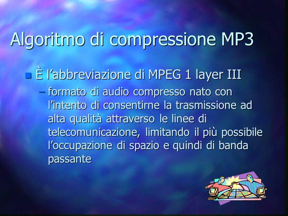 Algoritmo di compressione MP3 n È labbreviazione di MPEG 1 layer III –formato di audio compresso nato con lintento di consentirne la trasmissione ad alta qualità attraverso le linee di telecomunicazione, limitando il più possibile loccupazione di spazio e quindi di banda passante