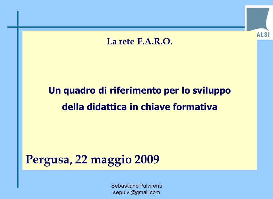 Sebastiano Pulvirenti sepulvi@gmail.com La rete F.A.R.O. Un quadro di riferimento per lo sviluppo della didattica in chiave formativa Pergusa, 22 magg