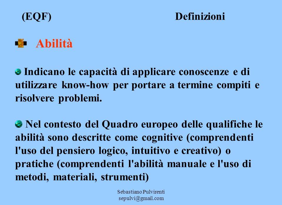 Sebastiano Pulvirenti sepulvi@gmail.com (EQF) Definizioni Abilità Indicano le capacità di applicare conoscenze e di utilizzare know-how per portare a