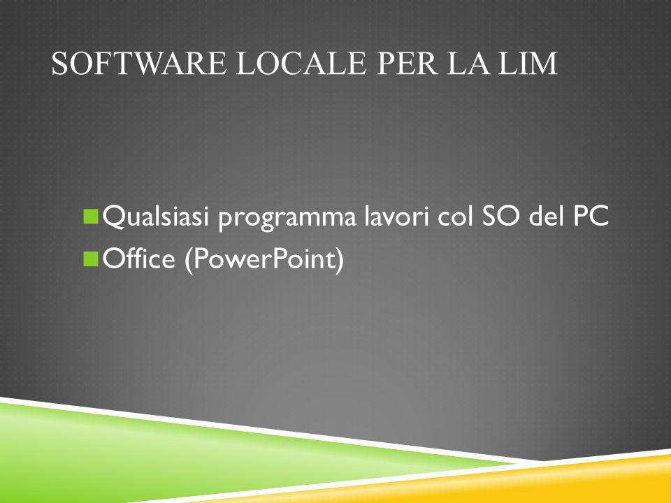 SOFTWARE LOCALE PER LA LIM Qualsiasi programma lavori col SO del PC Office (PowerPoint)