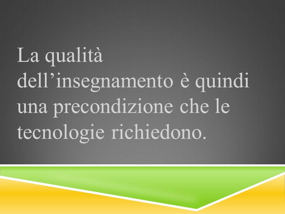 La qualità dellinsegnamento è quindi una precondizione che le tecnologie richiedono.