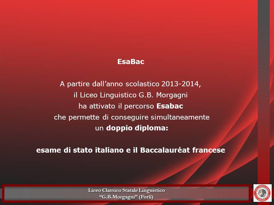 EsaBac A partire dallanno scolastico 2013-2014, il Liceo Linguistico G.B. Morgagni ha attivato il percorso Esabac che permette di conseguire simultane