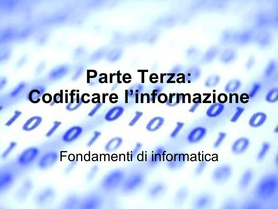 Parte Terza: Codificare linformazione Fondamenti di informatica