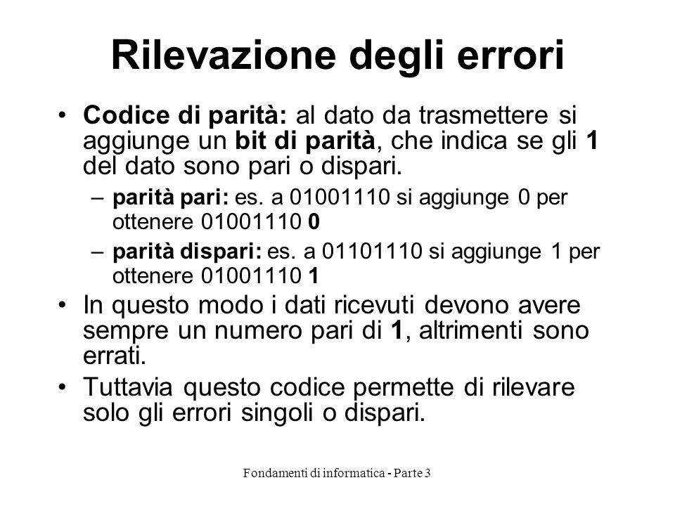 Fondamenti di informatica - Parte 3 Rilevazione degli errori Codice di parità: al dato da trasmettere si aggiunge un bit di parità, che indica se gli 1 del dato sono pari o dispari.