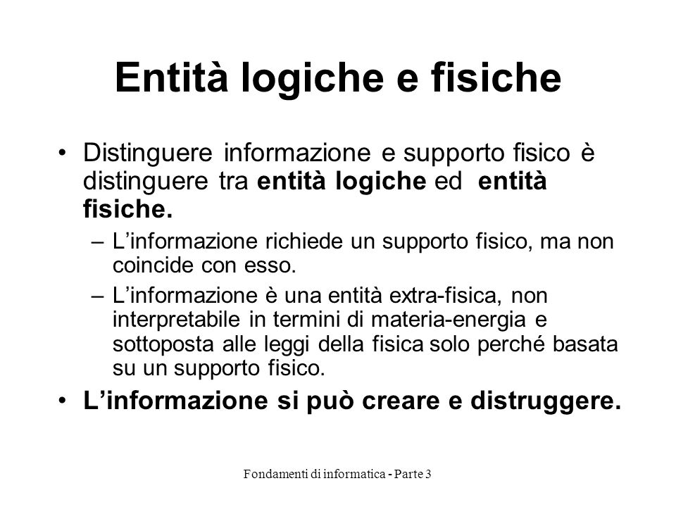 Fondamenti di informatica - Parte 3 Entità logiche e fisiche Distinguere informazione e supporto fisico è distinguere tra entità logiche ed entità fisiche.
