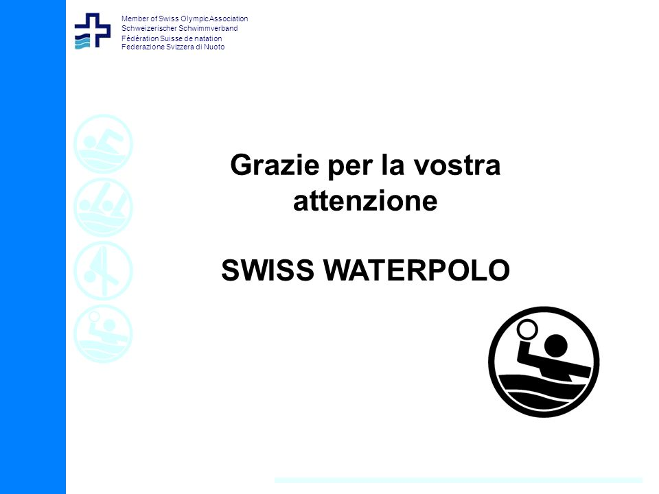 Member of Swiss Olympic Association Schweizerischer Schwimmverband Fédération Suisse de natation Federazione Svizzera di Nuoto Grazie per la vostra attenzione SWISS WATERPOLO