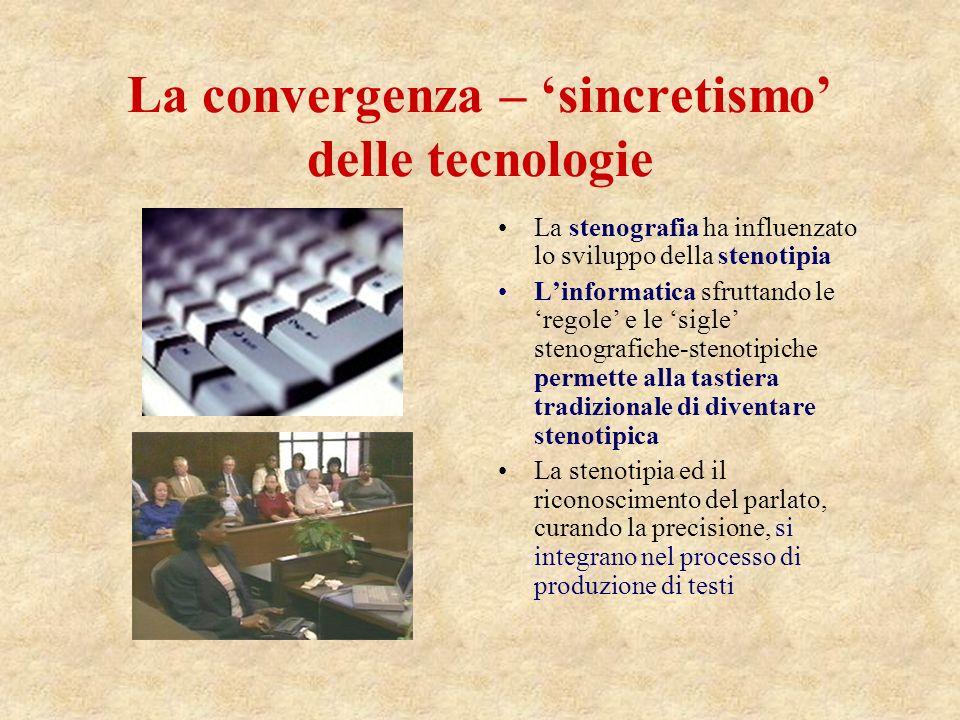 La convergenza – sincretismo delle tecnologie La stenografia ha influenzato lo sviluppo della stenotipia Linformatica sfruttando le regole e le sigle stenografiche-stenotipiche permette alla tastiera tradizionale di diventare stenotipica La stenotipia ed il riconoscimento del parlato, curando la precisione, si integrano nel processo di produzione di testi