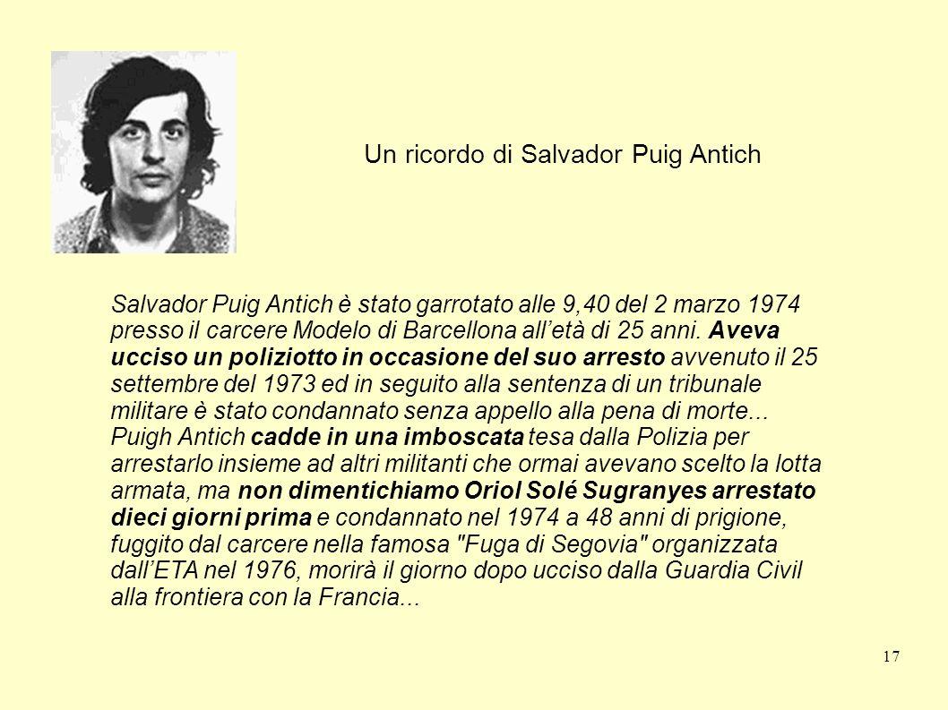 17 Un ricordo di Salvador Puig Antich Salvador Puig Antich è stato garrotato alle 9,40 del 2 marzo 1974 presso il carcere Modelo di Barcellona alletà