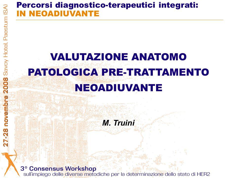 VALUTAZIONE ANATOMO PATOLOGICA PRE-TRATTAMENTO NEOADIUVANTE Percorsi diagnostico-terapeutici integrati: IN NEOADIUVANTE M. Truini