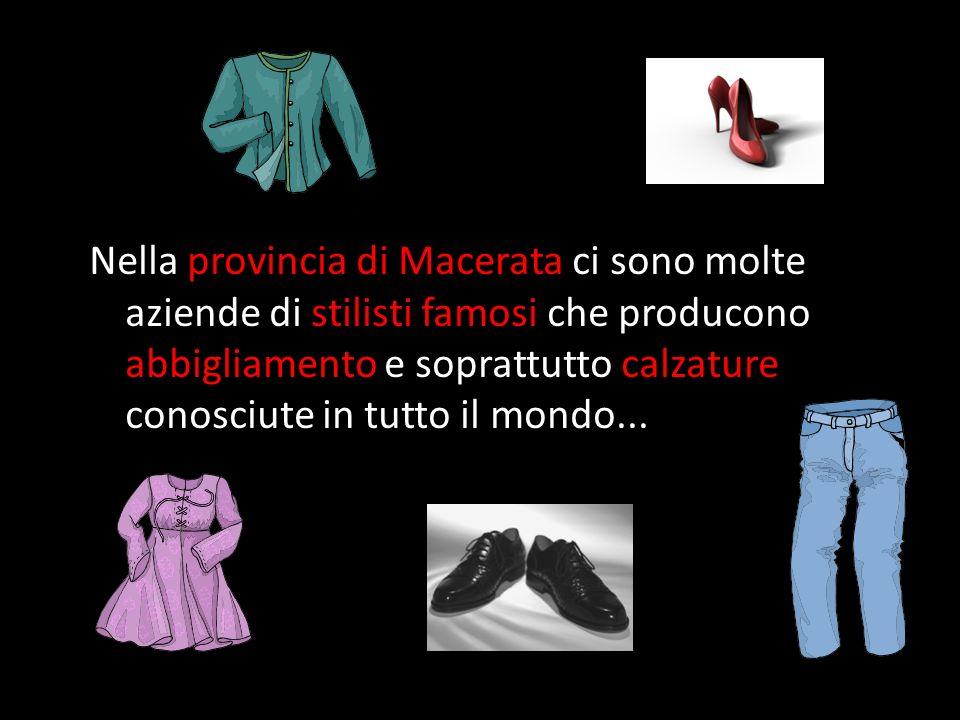 Nella provincia di Macerata ci sono molte aziende di stilisti famosi che producono abbigliamento e soprattutto calzature conosciute in tutto il mondo.