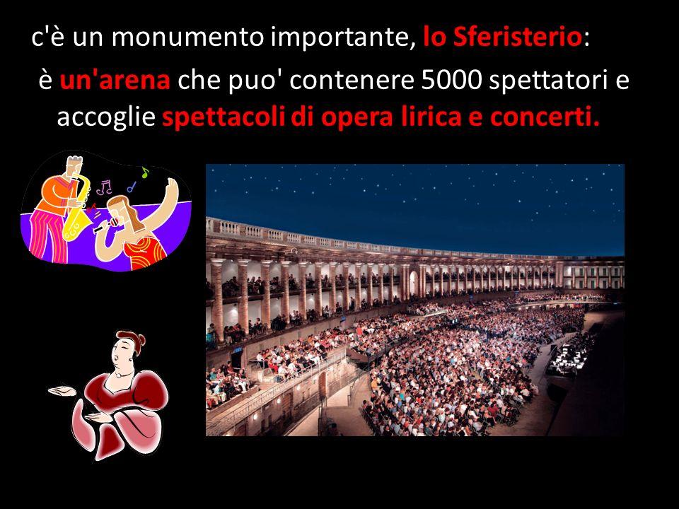 c è un monumento importante, lo Sferisterio: è un arena che puo contenere 5000 spettatori e accoglie spettacoli di opera lirica e concerti.