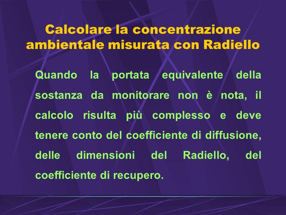 Calcolare la concentrazione ambientale misurata con Radiello Quando la portata equivalente della sostanza da monitorare non è nota, il calcolo risulta più complesso e deve tenere conto del coefficiente di diffusione, delle dimensioni del Radiello, del coefficiente di recupero.