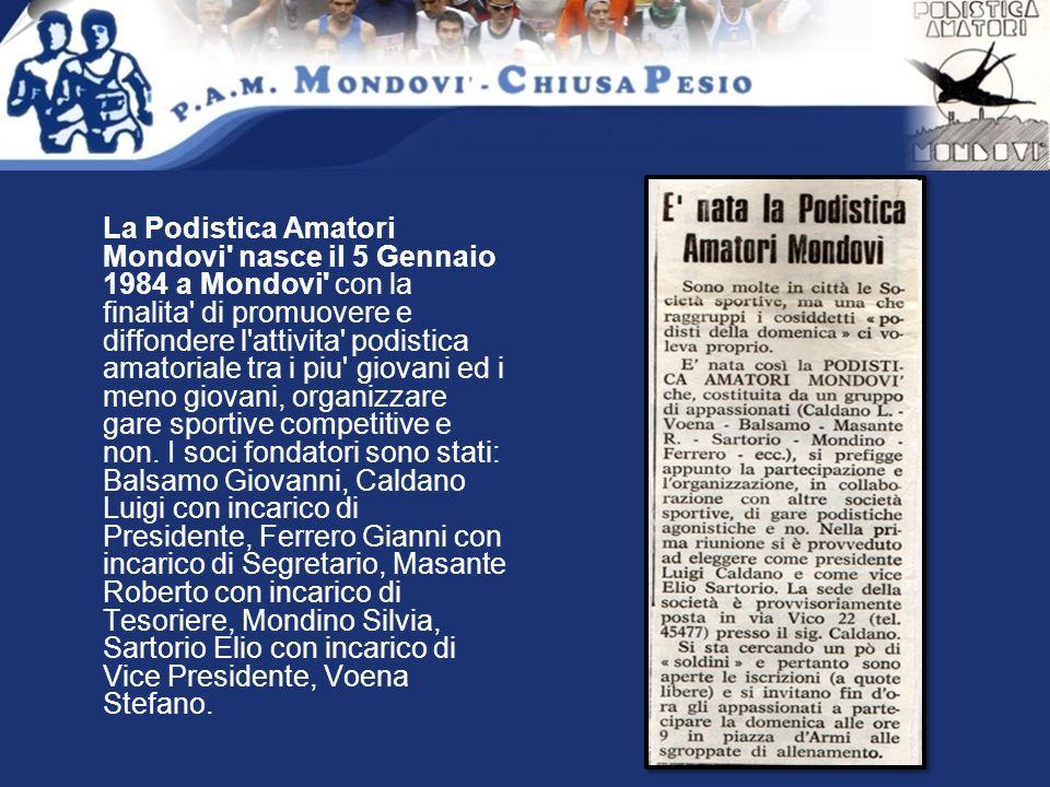 La Podistica Amatori Mondovi nasce il 5 Gennaio 1984 a Mondovi con la finalita di promuovere e diffondere l attivita podistica amatoriale tra i piu giovani ed i meno giovani, organizzare gare sportive competitive e non.