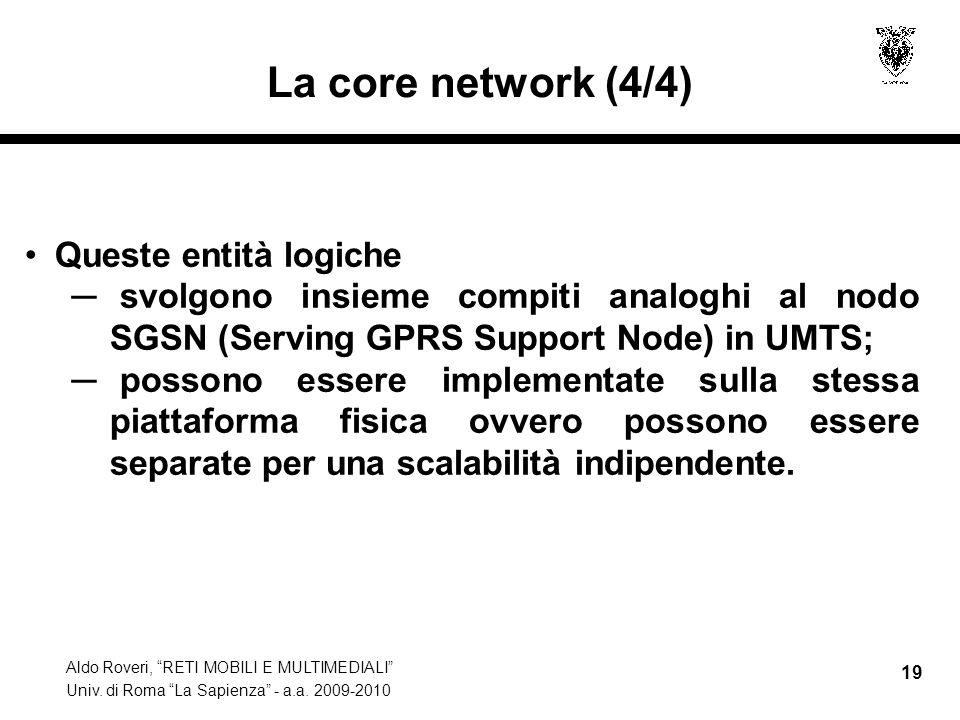 Aldo Roveri, RETI MOBILI E MULTIMEDIALI Univ. di Roma La Sapienza - a.a. 2009-2010 19 La core network (4/4) Queste entità logiche svolgono insieme com