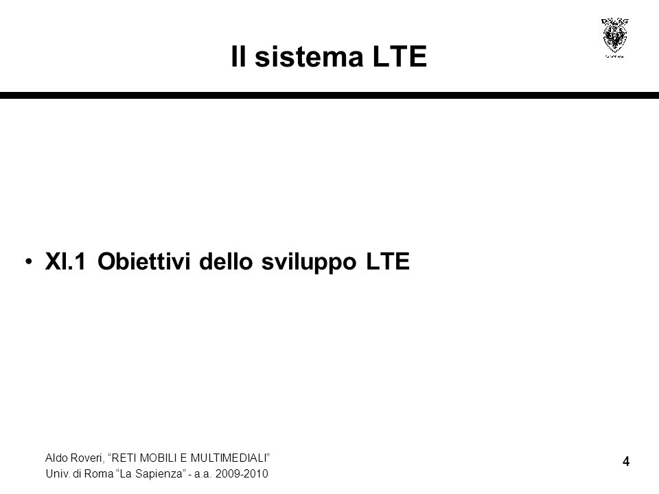 Aldo Roveri, RETI MOBILI E MULTIMEDIALI Univ. di Roma La Sapienza - a.a. 2009-2010 4 Il sistema LTE XI.1 Obiettivi dello sviluppo LTE