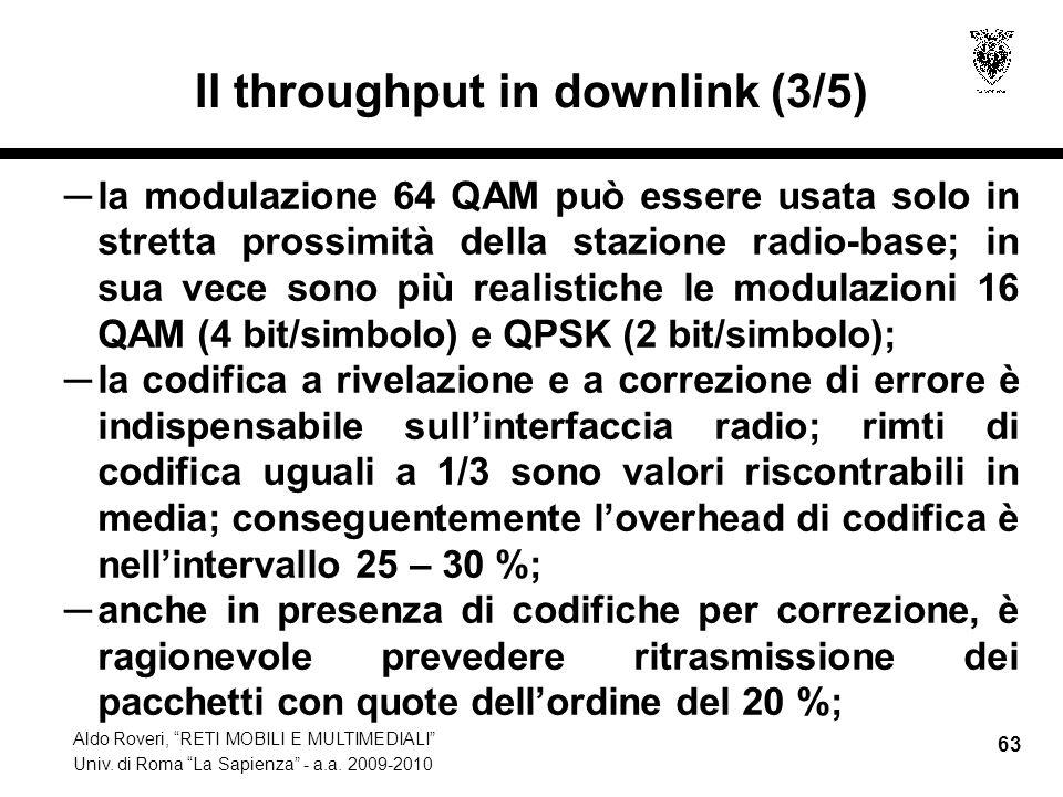 Aldo Roveri, RETI MOBILI E MULTIMEDIALI Univ. di Roma La Sapienza - a.a. 2009-2010 63 Il throughput in downlink (3/5) la modulazione 64 QAM può essere