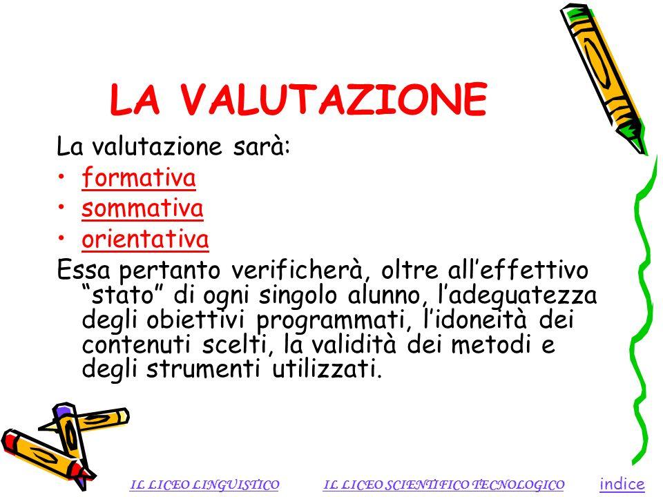 LA VALUTAZIONE La valutazione sarà: formativa sommativa orientativa Essa pertanto verificherà, oltre alleffettivo stato di ogni singolo alunno, ladegu