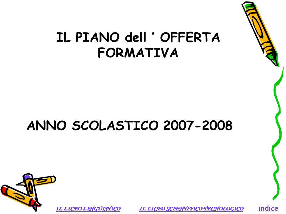 IL PIANO dell OFFERTA FORMATIVA ANNO SCOLASTICO 2007-2008 IL LICEO SCIENTIFICO TECNOLOGICOIL LICEO LINGUISTICO indice IL LICEO SCIENTIFICO TECNOLOGICO