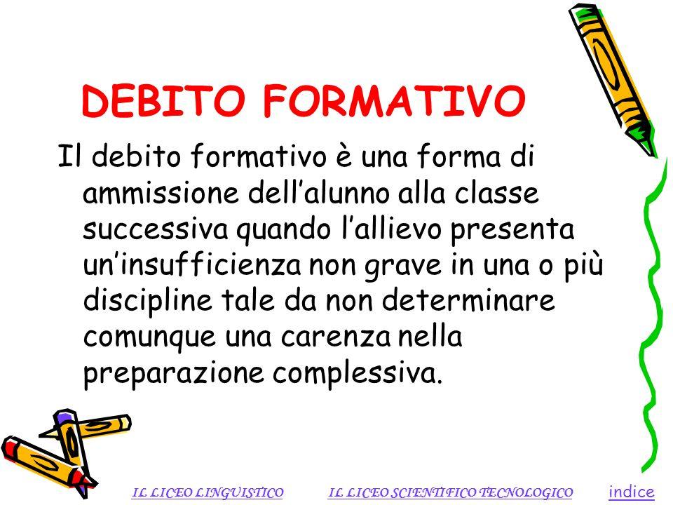 DEBITO FORMATIVO Il debito formativo è una forma di ammissione dellalunno alla classe successiva quando lallievo presenta uninsufficienza non grave in