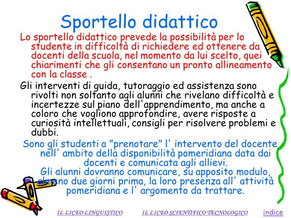 Sportello didattico Lo sportello didattico prevede la possibilità per lo studente in difficoltà di richiedere ed ottenere da docenti della scuola, nel