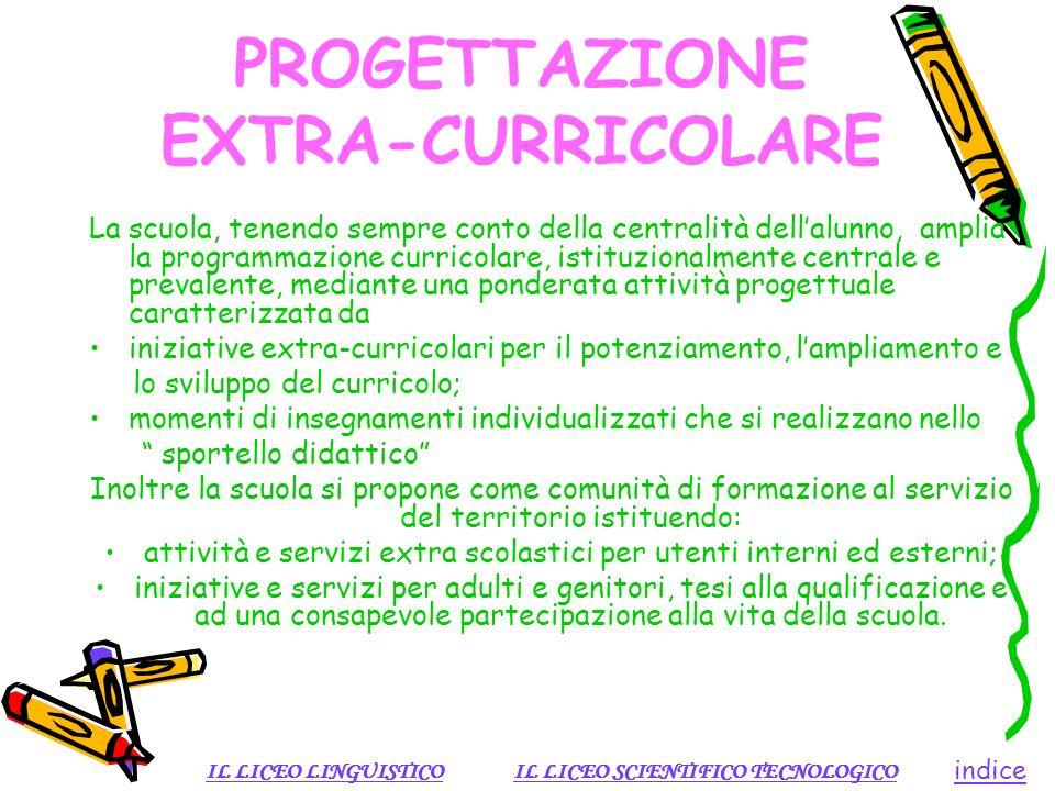PROGETTAZIONE EXTRA-CURRICOLARE La scuola, tenendo sempre conto della centralità dellalunno, amplia la programmazione curricolare, istituzionalmente c