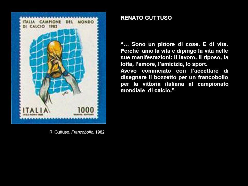 R. Guttuso, Francobollo, 1982 RENATO GUTTUSO … Sono un pittore di cose. E di vita. Perché amo la vita e dipingo la vita nelle sue manifestazioni: il l