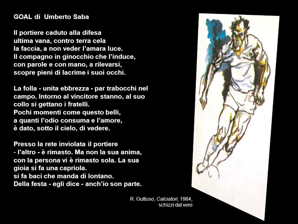 R. Guttuso, Calciatori, 1984, schizzi dal vero GOAL di Umberto Saba Il portiere caduto alla difesa ultima vana, contro terra cela la faccia, a non ved