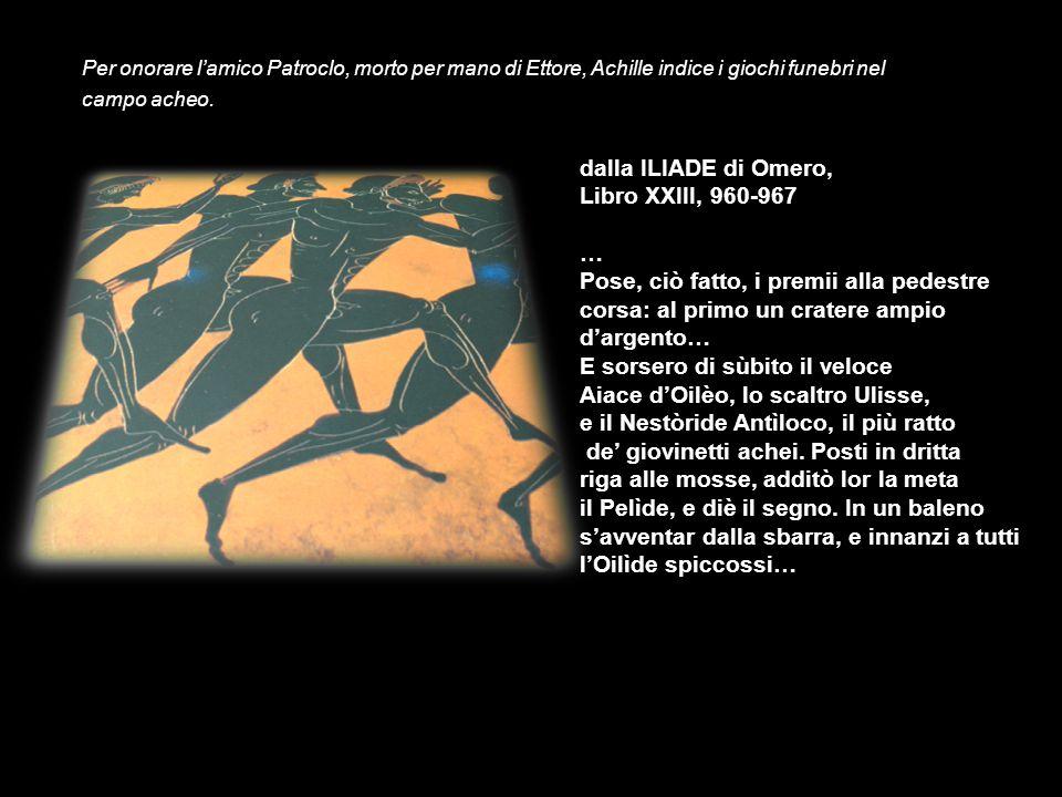 Per onorare lamico Patroclo, morto per mano di Ettore, Achille indice i giochi funebri nel campo acheo. dalla ILIADE di Omero, Libro XXIII, 960-967 …