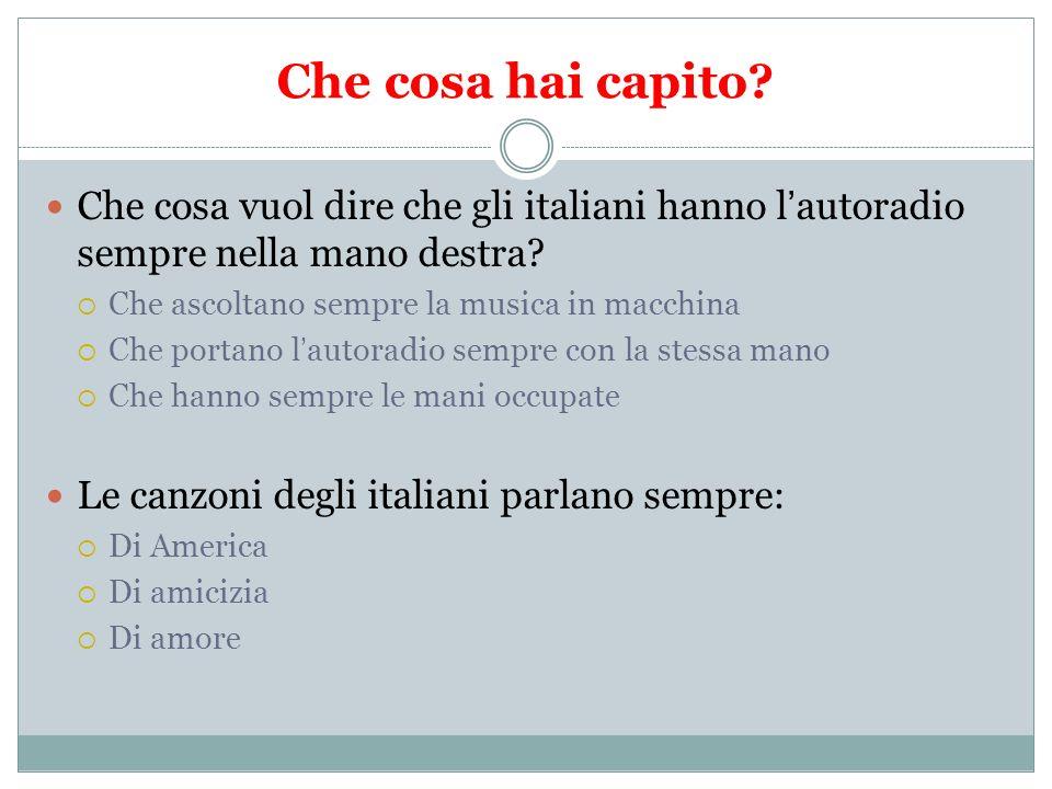 Che cosa hai capito? Che cosa vuol dire che gli italiani hanno lautoradio sempre nella mano destra? Che ascoltano sempre la musica in macchina Che por