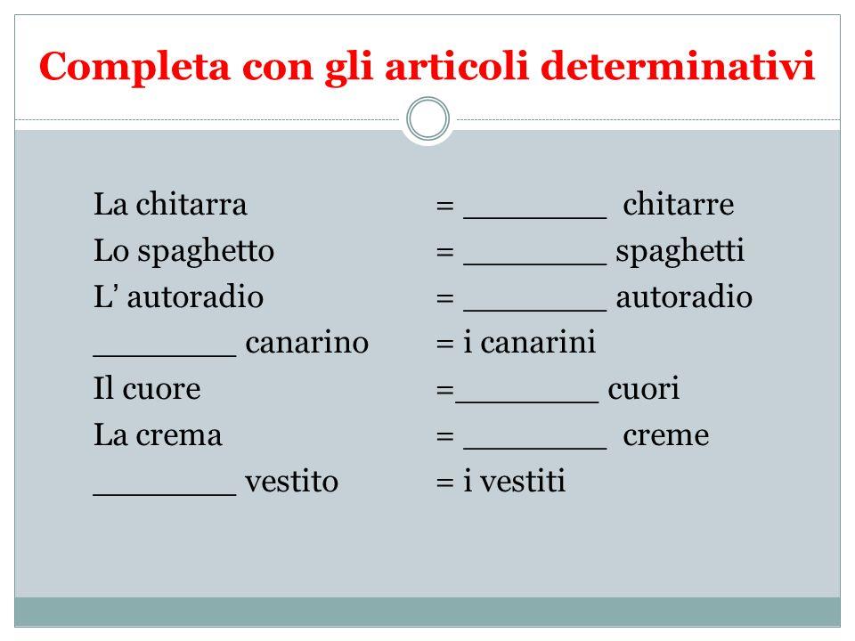 Completa con gli articoli determinativi La chitarra = _______ chitarre Lo spaghetto = _______ spaghetti L autoradio = _______ autoradio _______ canari